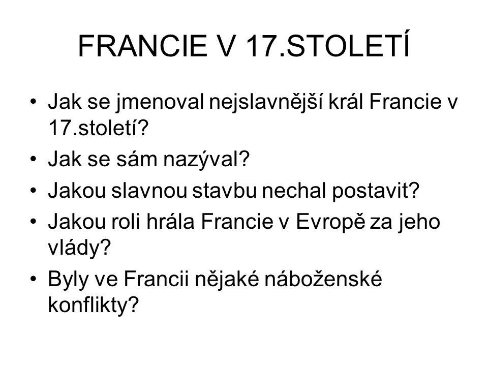 FRANCIE V 17.STOLETÍ Jak se jmenoval nejslavnější král Francie v 17.století Jak se sám nazýval Jakou slavnou stavbu nechal postavit
