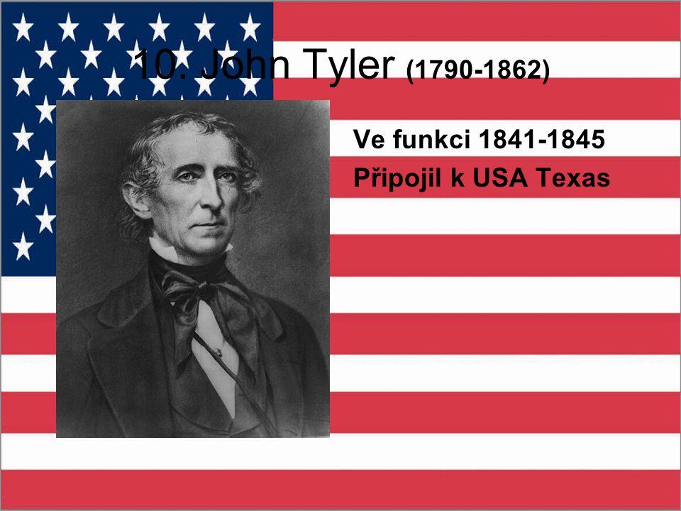 10. John Tyler (1790-1862) Ve funkci 1841-1845 Připojil k USA Texas