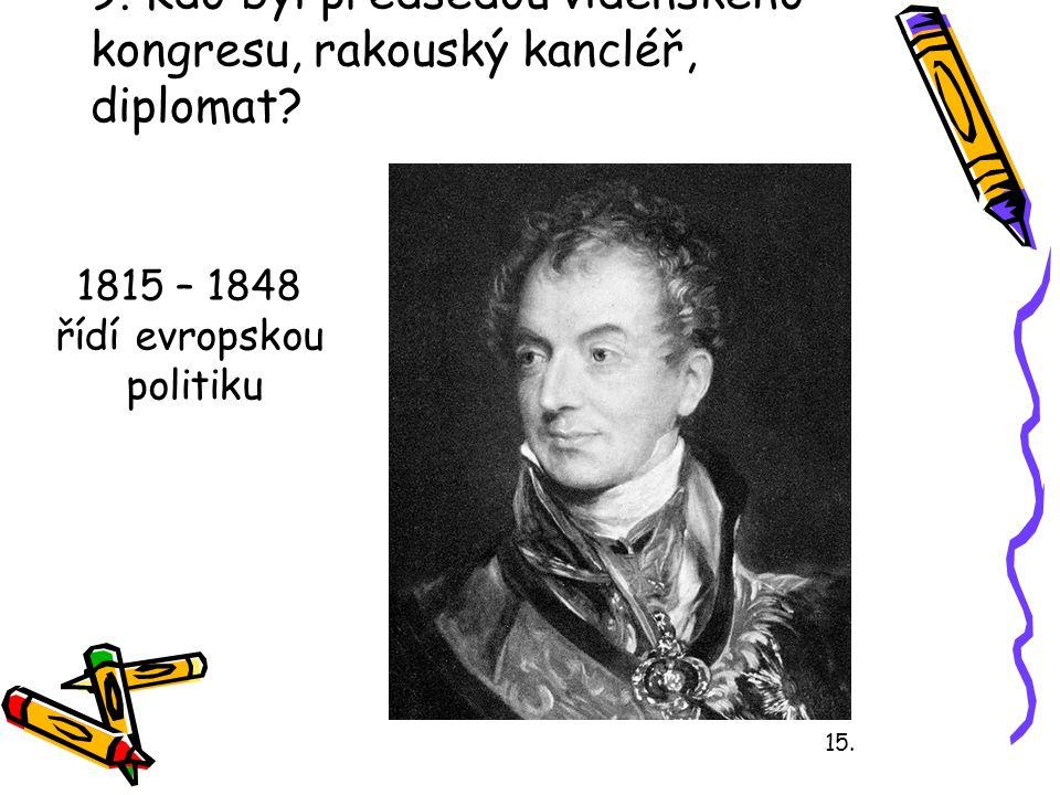 9. Kdo byl předsedou vídeňského kongresu, rakouský kancléř, diplomat
