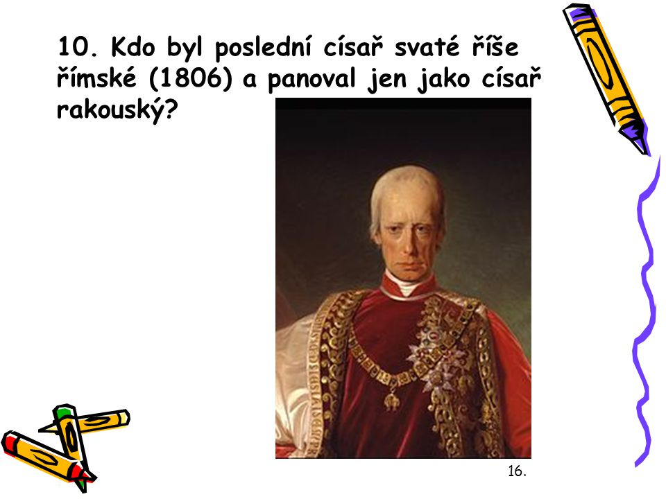 10. Kdo byl poslední císař svaté říše římské (1806) a panoval jen jako císař rakouský