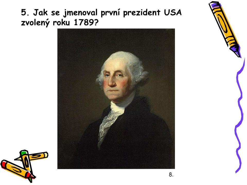 5. Jak se jmenoval první prezident USA zvolený roku 1789