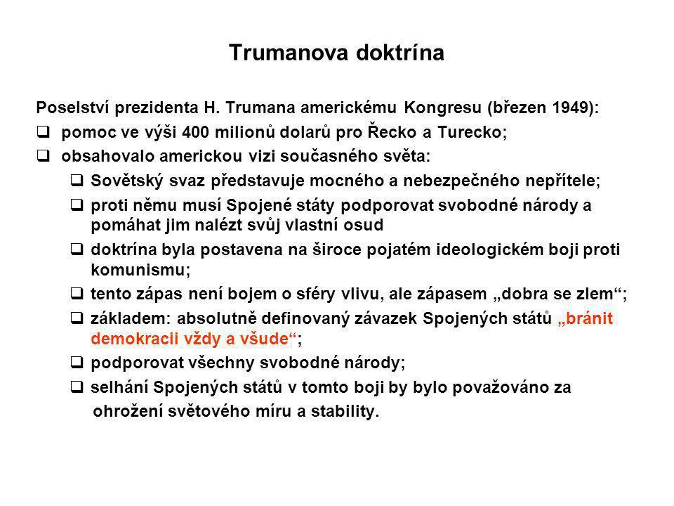 Trumanova doktrína Poselství prezidenta H. Trumana americkému Kongresu (březen 1949): pomoc ve výši 400 milionů dolarů pro Řecko a Turecko;