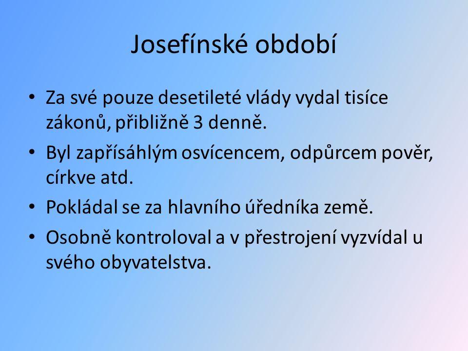 Josefínské období Za své pouze desetileté vlády vydal tisíce zákonů, přibližně 3 denně. Byl zapřísáhlým osvícencem, odpůrcem pověr, církve atd.