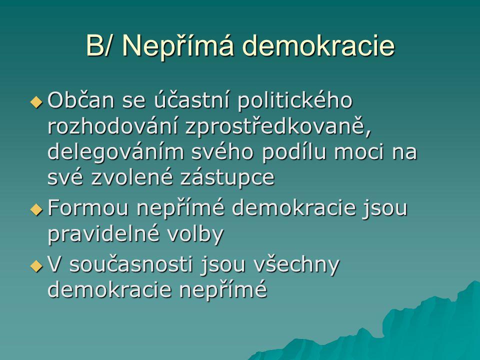 B/ Nepřímá demokracie Občan se účastní politického rozhodování zprostředkovaně, delegováním svého podílu moci na své zvolené zástupce.