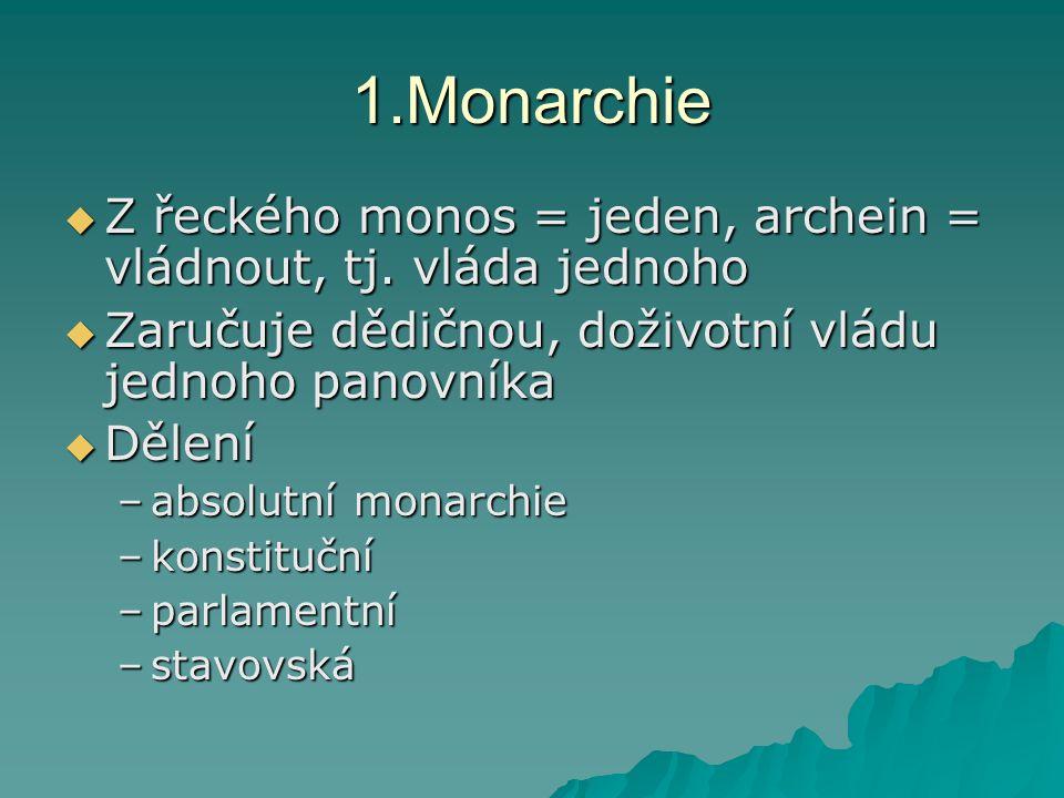 1.Monarchie Z řeckého monos = jeden, archein = vládnout, tj. vláda jednoho. Zaručuje dědičnou, doživotní vládu jednoho panovníka.