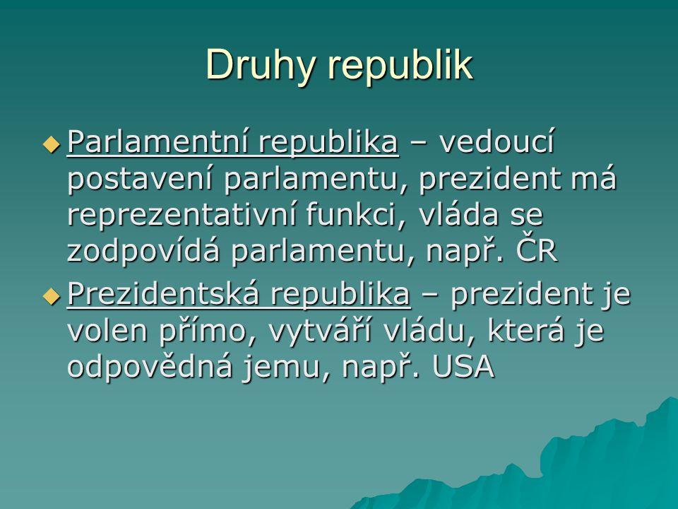 Druhy republik Parlamentní republika – vedoucí postavení parlamentu, prezident má reprezentativní funkci, vláda se zodpovídá parlamentu, např. ČR.