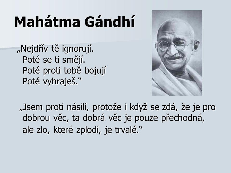 """Mahátma Gándhí """"Nejdřív tě ignorují. Poté se ti smějí. Poté proti tobě bojují Poté vyhraješ."""