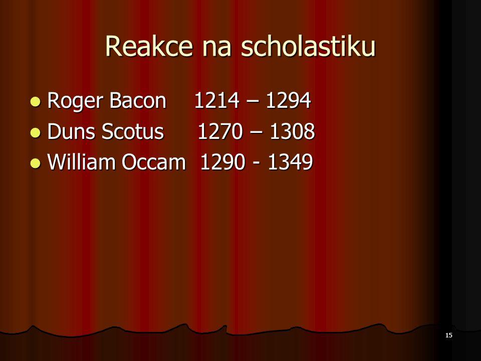 Reakce na scholastiku Roger Bacon 1214 – 1294 Duns Scotus 1270 – 1308