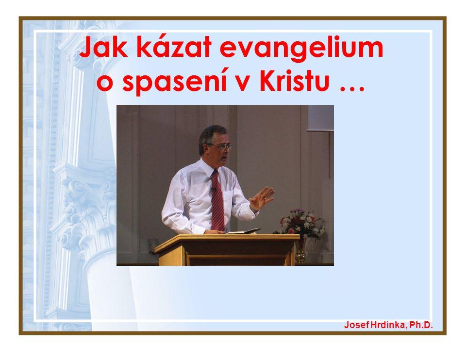 Jak kázat evangelium o spasení v Kristu … Josef Hrdinka, Ph.D.