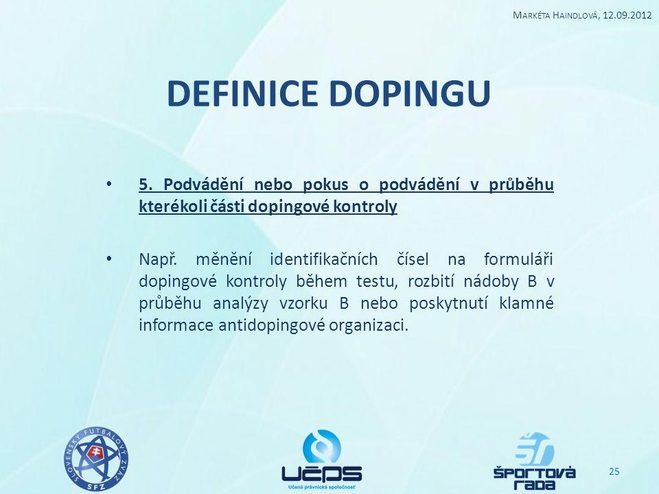 Markéta Haindlová, 12.09.2012 DEFINICE DOPINGU. 5. Podvádění nebo pokus o podvádění v průběhu kterékoli části dopingové kontroly.