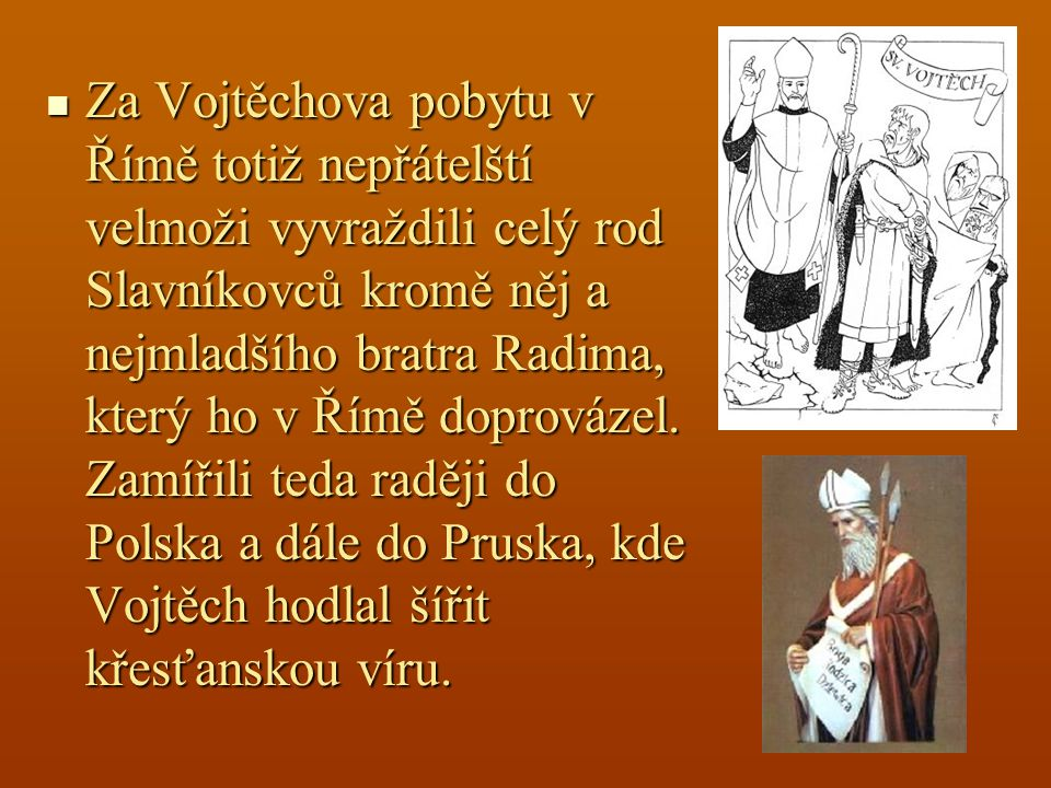 Za Vojtěchova pobytu v Římě totiž nepřátelští velmoži vyvraždili celý rod Slavníkovců kromě něj a nejmladšího bratra Radima, který ho v Římě doprovázel.