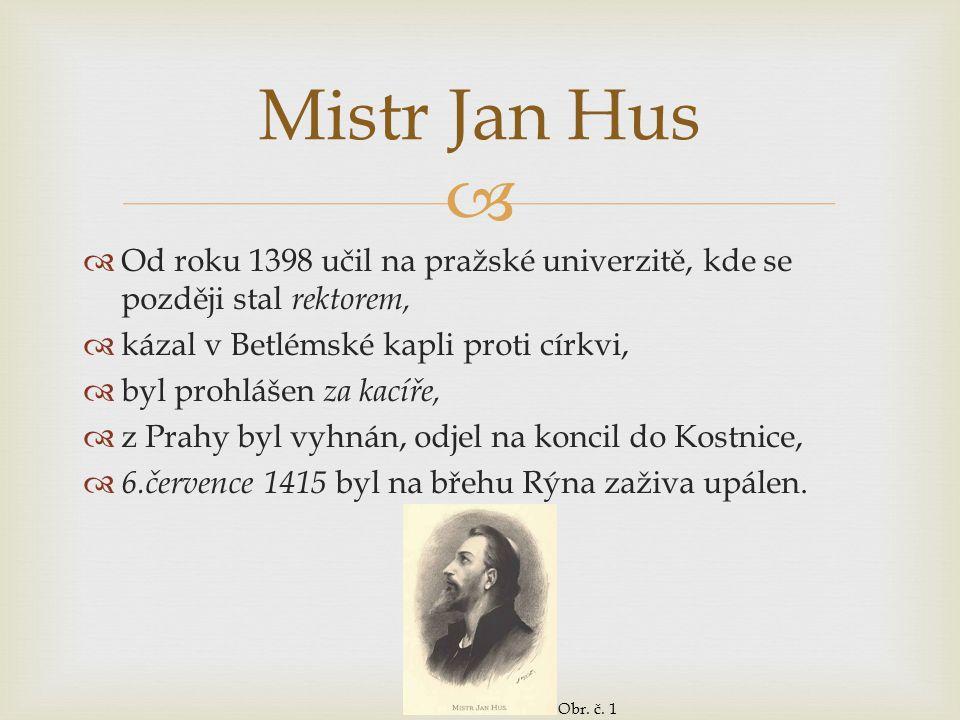 Mistr Jan Hus Od roku 1398 učil na pražské univerzitě, kde se později stal rektorem, kázal v Betlémské kapli proti církvi,