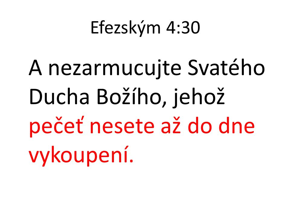 Efezským 4:30 A nezarmucujte Svatého Ducha Božího, jehož pečeť nesete až do dne vykoupení.
