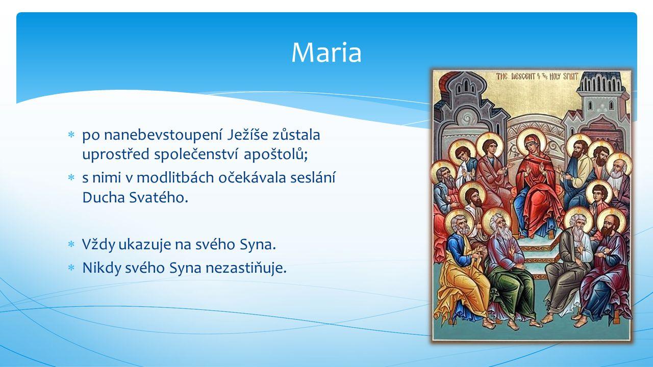 Maria po nanebevstoupení Ježíše zůstala uprostřed společenství apoštolů; s nimi v modlitbách očekávala seslání Ducha Svatého.