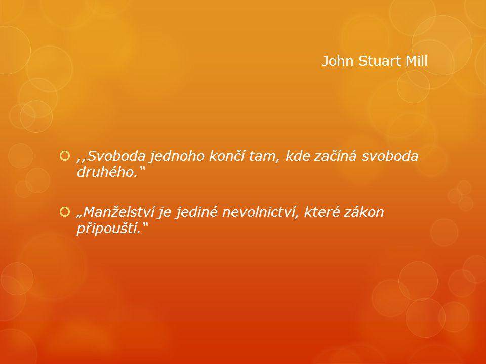 """John Stuart Mill ,,Svoboda jednoho končí tam, kde začíná svoboda druhého. """"Manželství je jediné nevolnictví, které zákon připouští."""