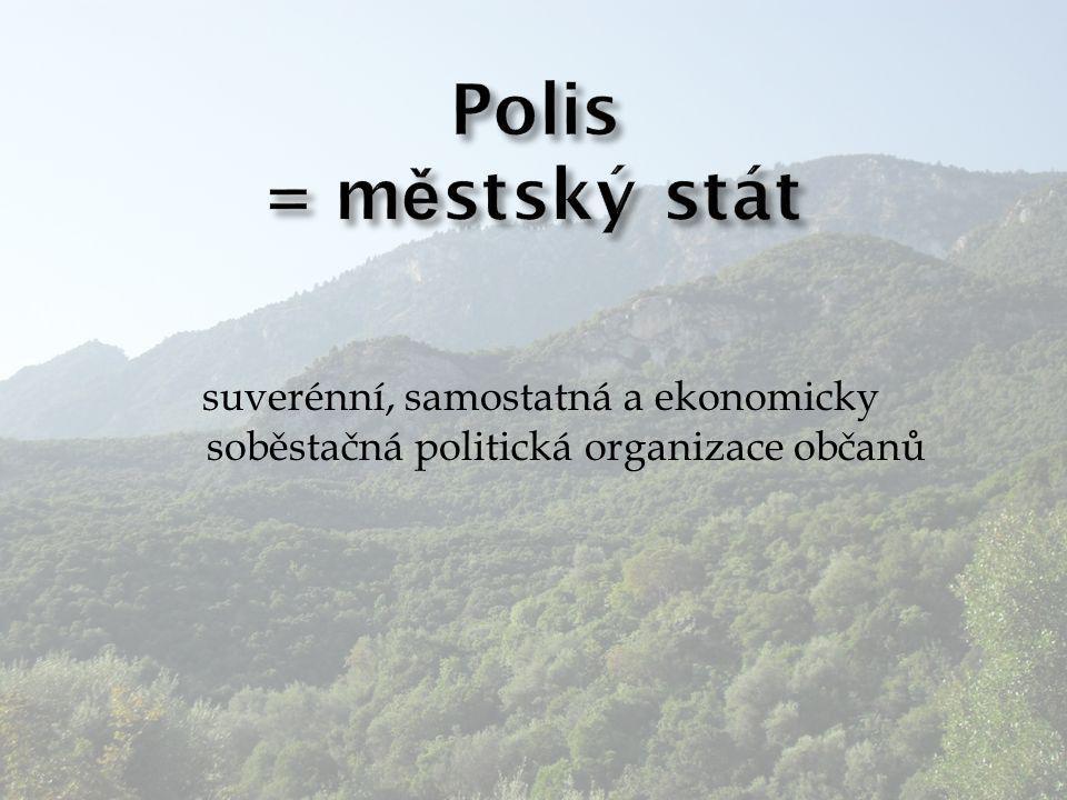 Polis = městský stát suverénní, samostatná a ekonomicky soběstačná politická organizace občanů