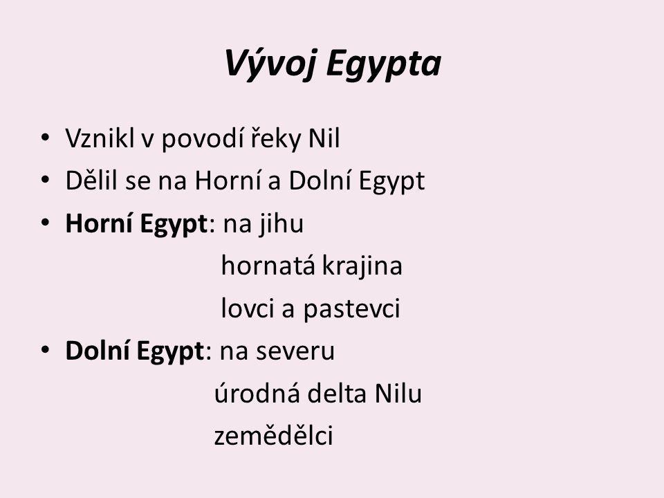 Vývoj Egypta Vznikl v povodí řeky Nil Dělil se na Horní a Dolní Egypt