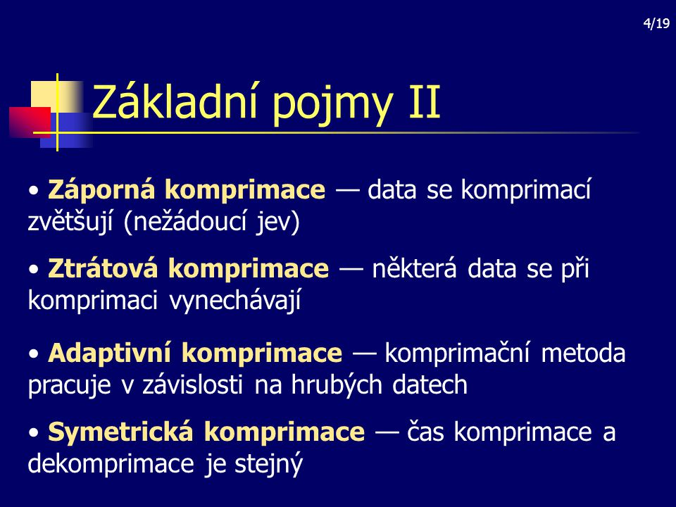Základní pojmy II Záporná komprimace — data se komprimací zvětšují (nežádoucí jev) Ztrátová komprimace — některá data se při komprimaci vynechávají.