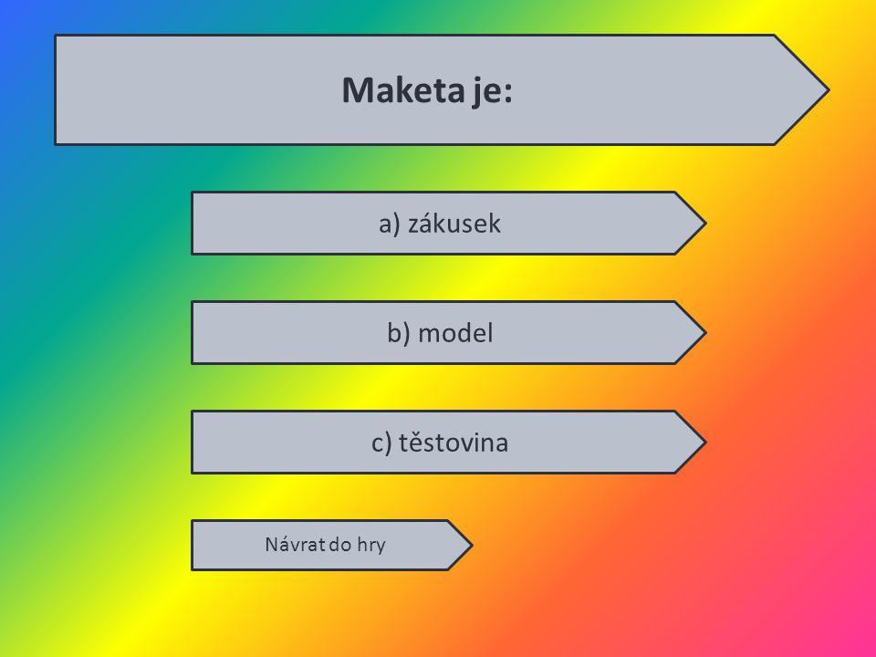 Maketa je: a) zákusek b) model c) těstovina Návrat do hry