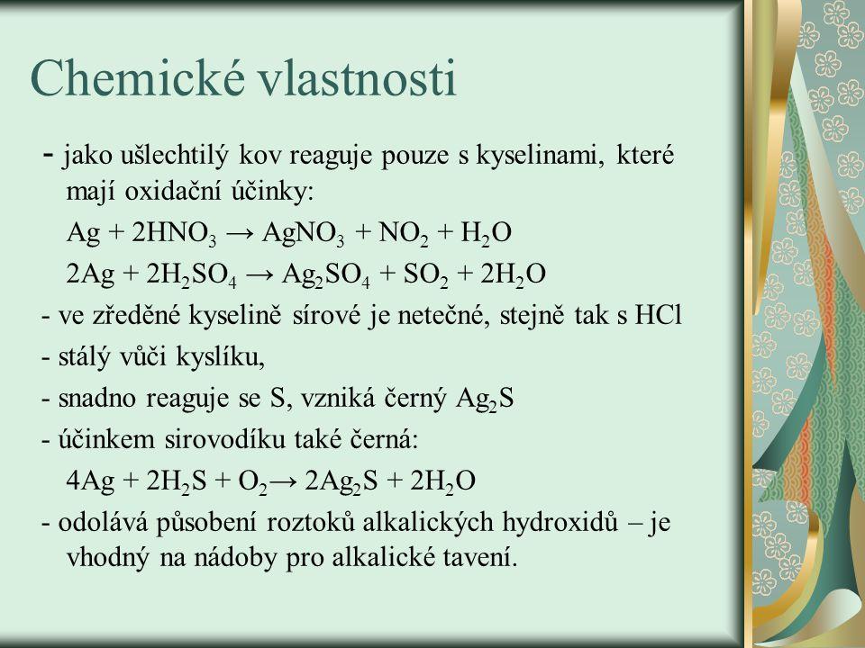 Chemické vlastnosti - jako ušlechtilý kov reaguje pouze s kyselinami, které mají oxidační účinky: Ag + 2HNO3 → AgNO3 + NO2 + H2O.