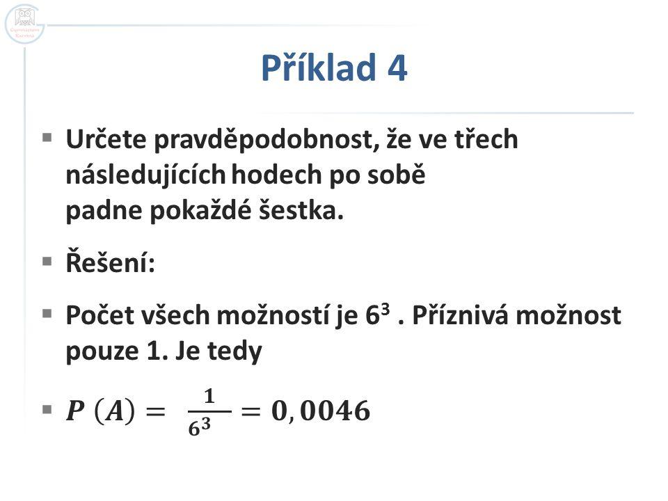 Příklad 4 Určete pravděpodobnost, že ve třech následujících hodech po sobě padne pokaždé šestka. Řešení: