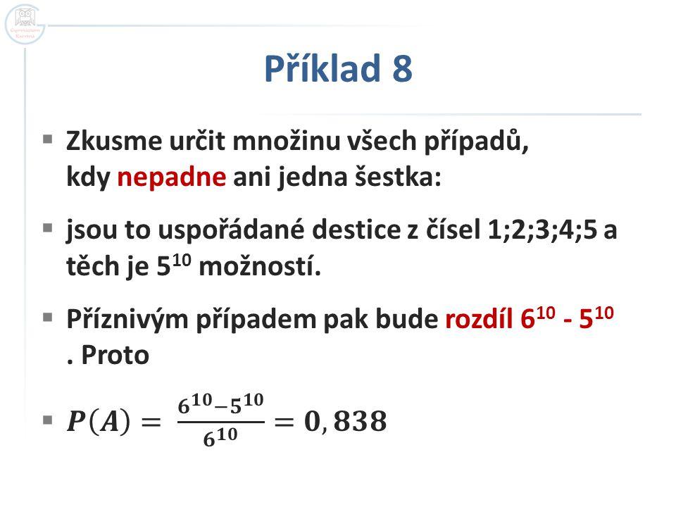 Příklad 8 Zkusme určit množinu všech případů, kdy nepadne ani jedna šestka: jsou to uspořádané destice z čísel 1;2;3;4;5 a těch je 510 možností.