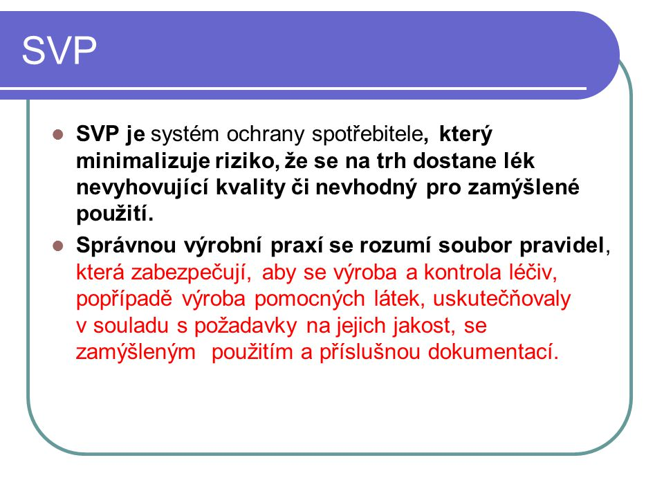 SVP SVP je systém ochrany spotřebitele, který minimalizuje riziko, že se na trh dostane lék nevyhovující kvality či nevhodný pro zamýšlené použití.