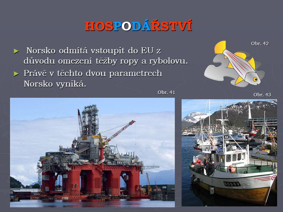HOSPODÁŘSTVÍ Obr. 42. Norsko odmítá vstoupit do EU z důvodu omezení těžby ropy a rybolovu. Právě v těchto dvou parametrech Norsko vyniká.