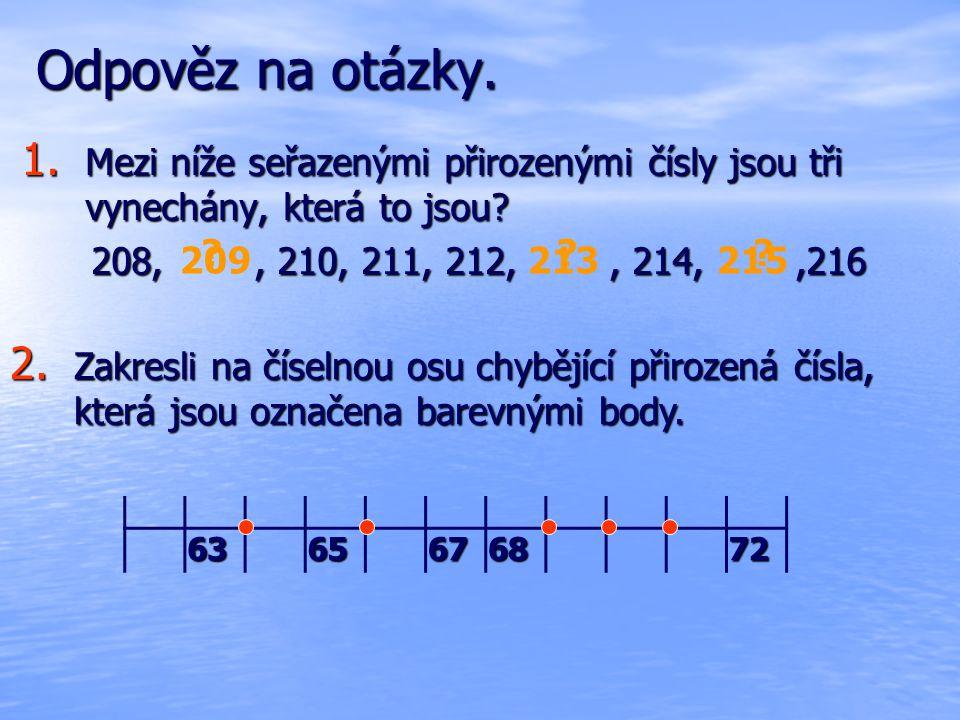 Odpověz na otázky. Mezi níže seřazenými přirozenými čísly jsou tři vynechány, která to jsou 208, , 210, 211, 212, , 214, ,216.