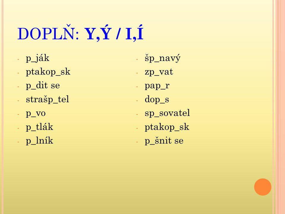 DOPLŇ: Y,Ý / I,Í p_ják ptakop_sk p_dit se strašp_tel p_vo p_tlák