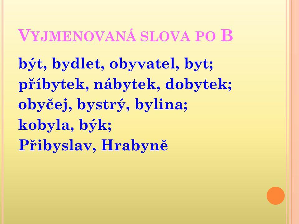 Vyjmenovaná slova po B být, bydlet, obyvatel, byt; příbytek, nábytek, dobytek; obyčej, bystrý, bylina; kobyla, býk; Přibyslav, Hrabyně