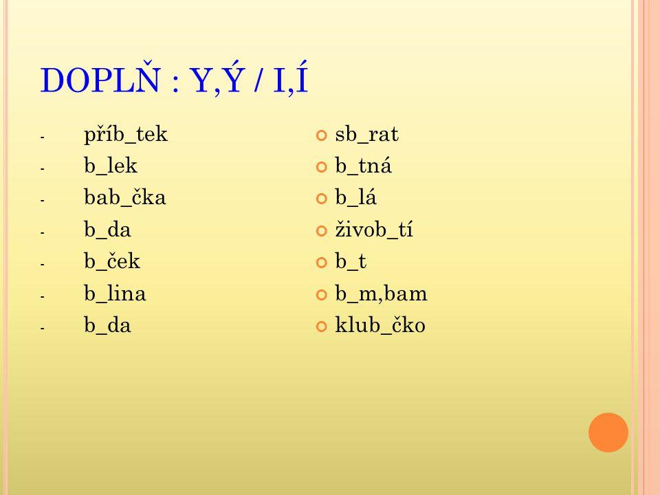 DOPLŇ : Y,Ý / I,Í příb_tek b_lek bab_čka b_da b_ček b_lina sb_rat