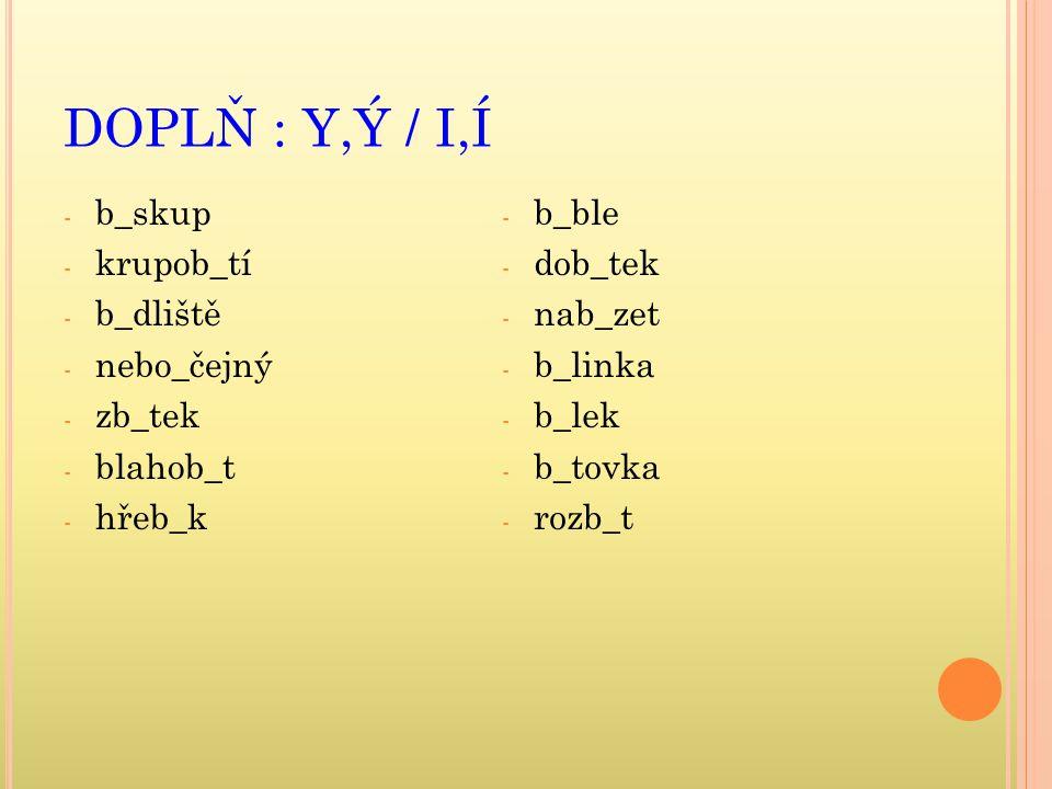 DOPLŇ : Y,Ý / I,Í b_skup krupob_tí b_dliště nebo_čejný zb_tek blahob_t
