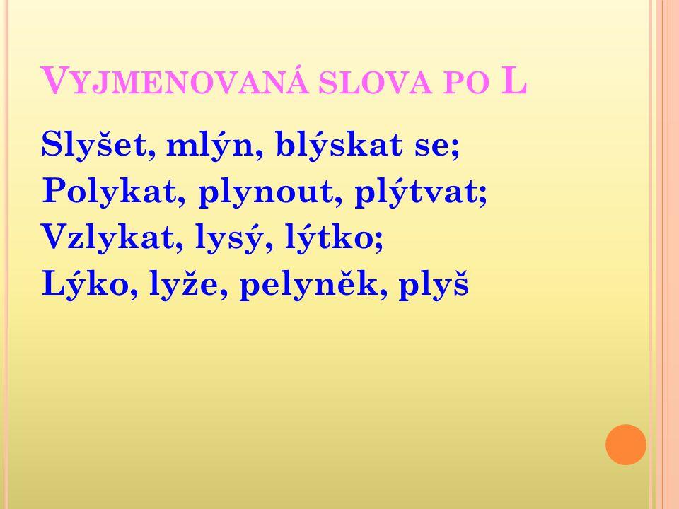 Vyjmenovaná slova po L Slyšet, mlýn, blýskat se; Polykat, plynout, plýtvat; Vzlykat, lysý, lýtko; Lýko, lyže, pelyněk, plyš