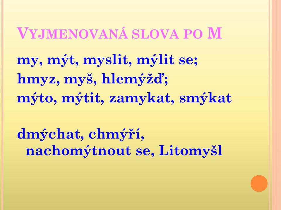 Vyjmenovaná slova po M my, mýt, myslit, mýlit se; hmyz, myš, hlemýžď; mýto, mýtit, zamykat, smýkat dmýchat, chmýří, nachomýtnout se, Litomyšl