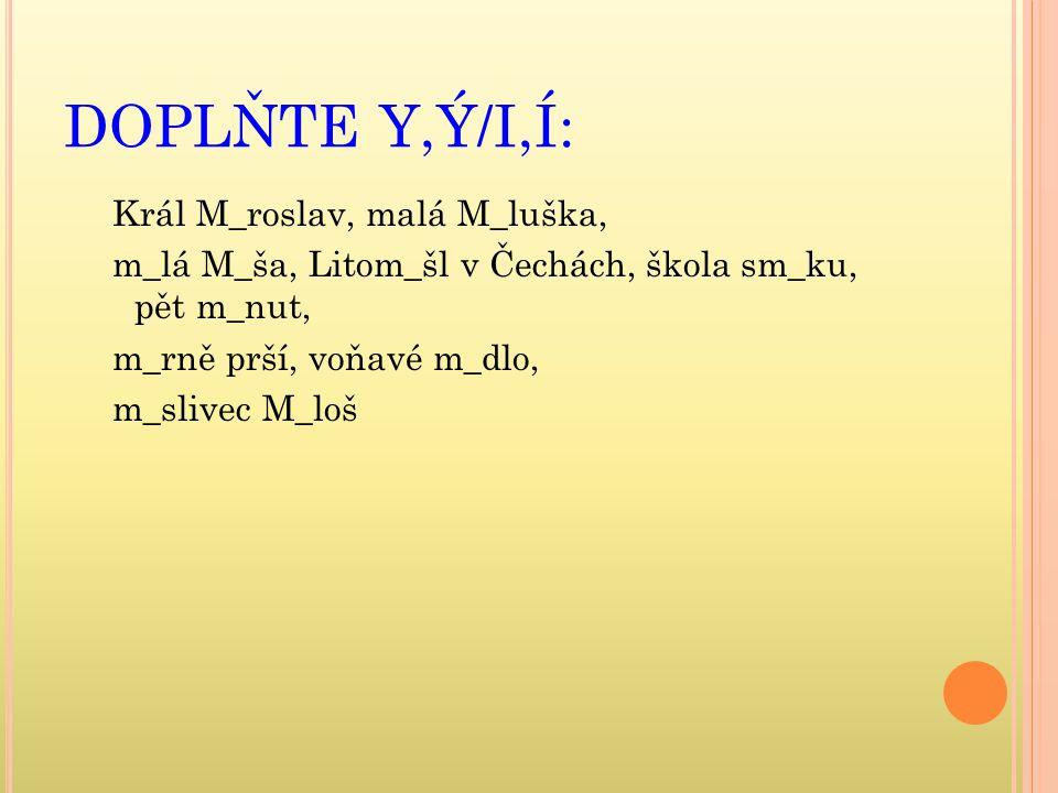 DOPLŇTE Y,Ý/I,Í: Král M_roslav, malá M_luška,