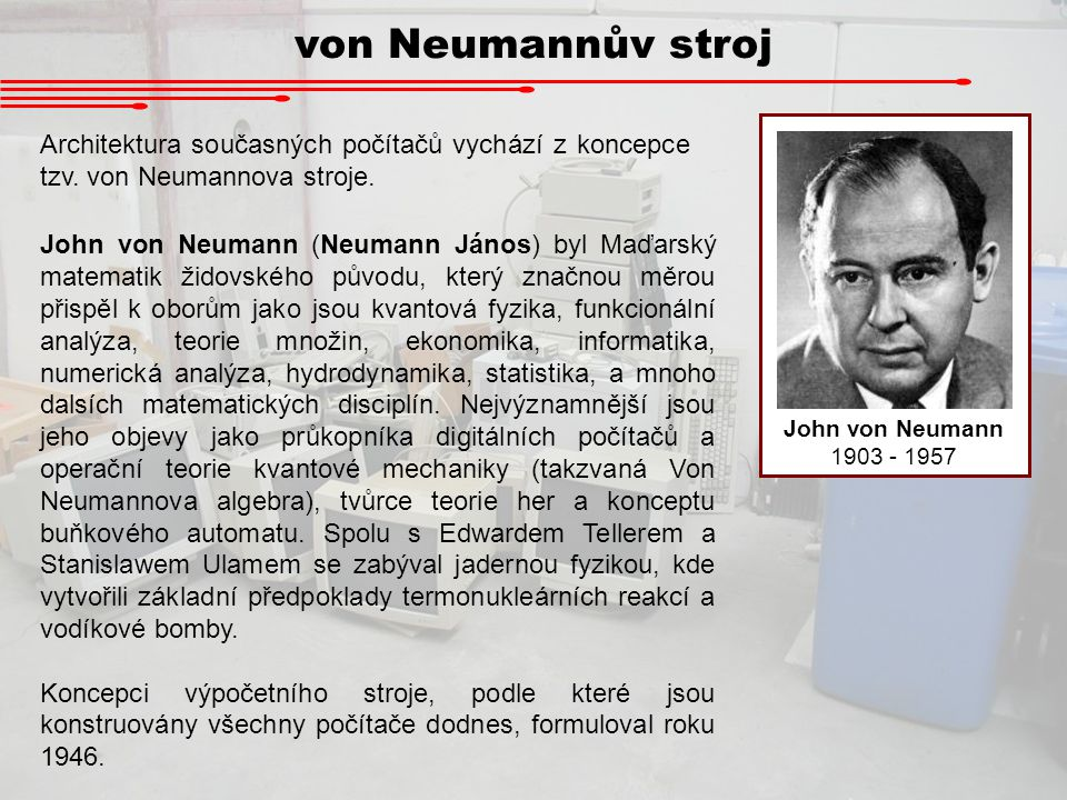 von Neumannův stroj John von Neumann. 1903 - 1957. Architektura současných počítačů vychází z koncepce tzv. von Neumannova stroje.