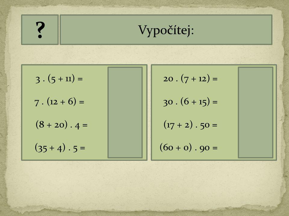 Vypočítej: 3 . (5 + 11) = 48 7 . (12 + 6) = 126 (8 + 20) . 4 = 112