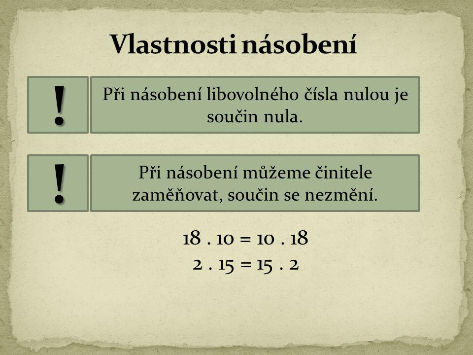 ! ! Vlastnosti násobení 18 . 10 = 10 . 18 2 . 15 = 15 . 2