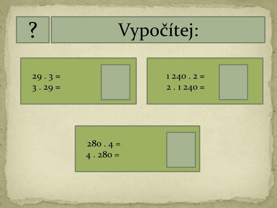 Vypočítej: 29 . 3 = 87. 3 . 29 = 87. 1 240 . 2 = 2 480. 2 . 1 240 = 2 480. 280 . 4 = 1 120.