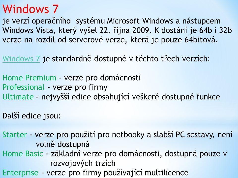 Windows 7 je verzí operačního systému Microsoft Windows a nástupcem Windows Vista, který vyšel 22. října 2009. K dostání je 64b i 32b verze na rozdíl od serverové verze, která je pouze 64bitová. Windows 7 je standardně dostupné v těchto třech verzích: