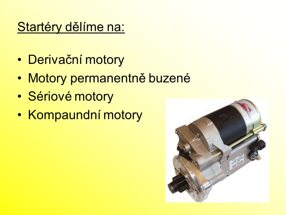 Startéry dělíme na: Derivační motory Motory permanentně buzené Sériové motory Kompaundní motory