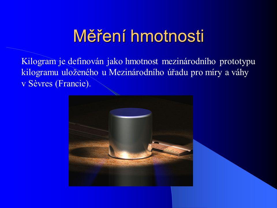 Měření hmotnosti Kilogram je definován jako hmotnost mezinárodního prototypu. kilogramu uloženého u Mezinárodního úřadu pro míry a váhy.