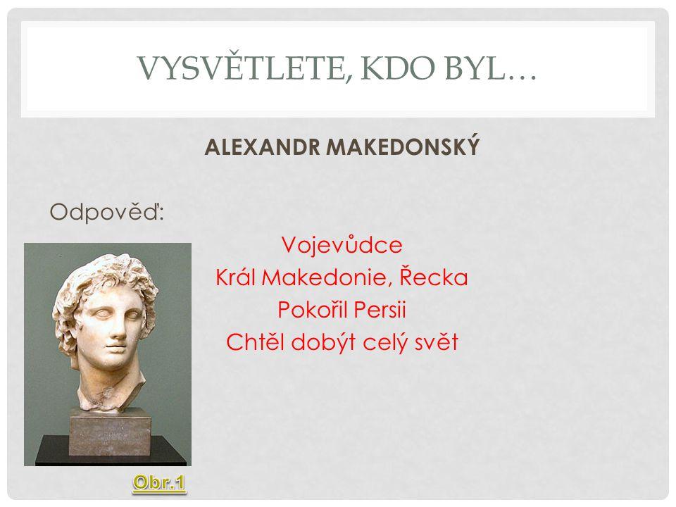 Vysvětlete, Kdo byl… ALEXANDR MAKEDONSKÝ Odpověď: Vojevůdce Král Makedonie, Řecka Pokořil Persii Chtěl dobýt celý svět
