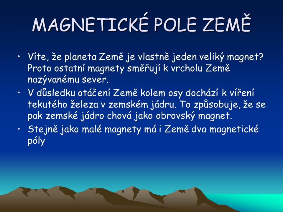 MAGNETICKÉ POLE ZEMĚ Víte, že planeta Země je vlastně jeden veliký magnet Proto ostatní magnety směřují k vrcholu Země nazývanému sever.