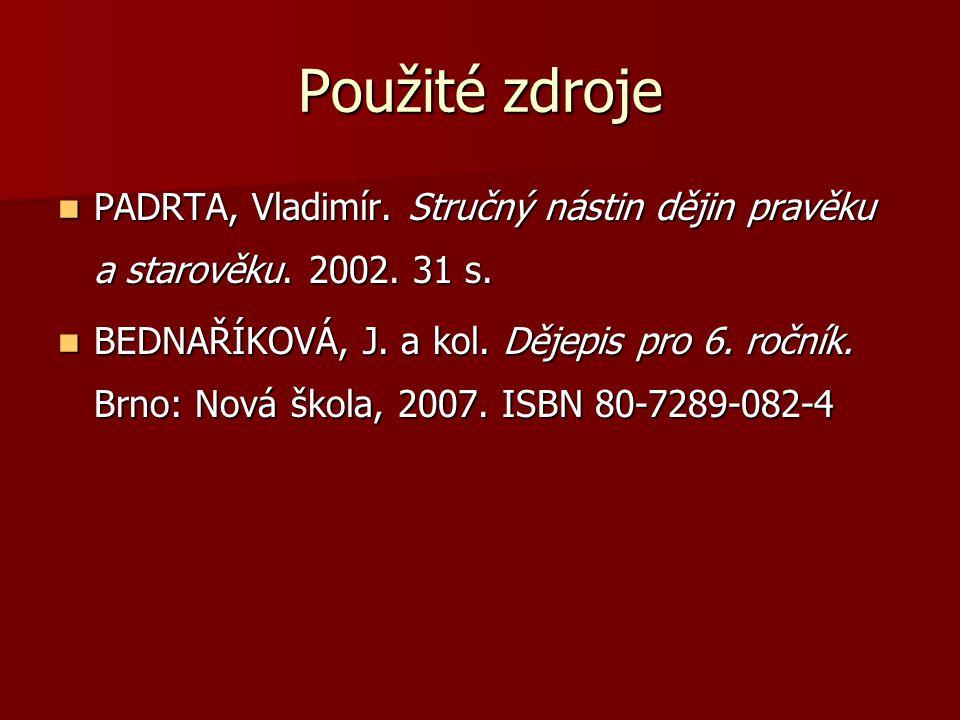 Použité zdroje PADRTA, Vladimír. Stručný nástin dějin pravěku a starověku. 2002. 31 s.