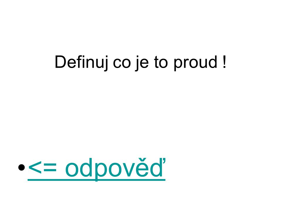 Definuj co je to proud ! <= odpověď