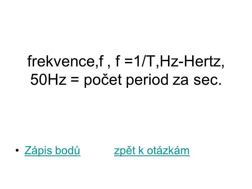 frekvence,f , f =1/T,Hz-Hertz, 50Hz = počet period za sec.