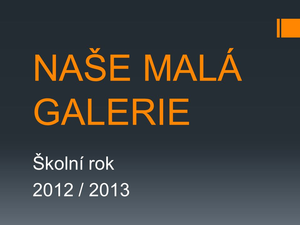 NAŠE MALÁ GALERIE Školní rok 2012 / 2013