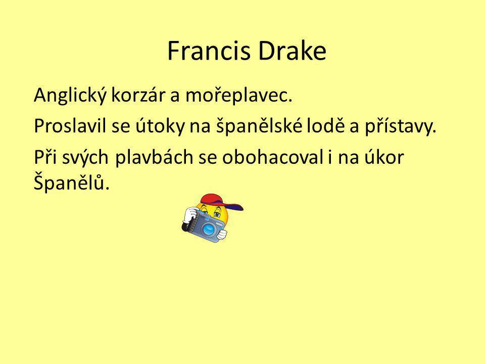 Francis Drake Anglický korzár a mořeplavec. Proslavil se útoky na španělské lodě a přístavy.
